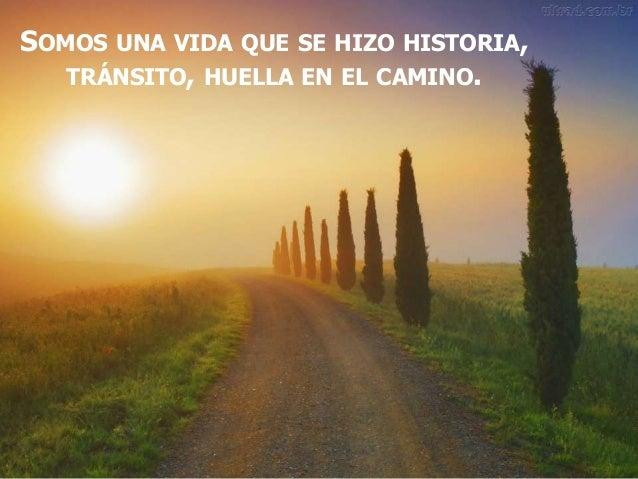 SOMOS UNA VIDA QUE SE HIZO HISTORIA, TRÁNSITO, HUELLA EN EL CAMINO.