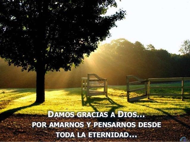 DAMOS GRACIAS A DIOS… POR AMARNOS Y PENSARNOS DESDE TODA LA ETERNIDAD…