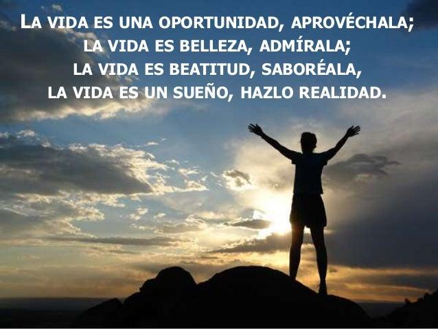 LA VIDA ES UNA OPORTUNIDAD, APROVÉCHALA; LA VIDA ES BELLEZA, ADMÍRALA; LA VIDA ES BEATITUD, SABORÉALA, LA VIDA ES UN SUEÑO...
