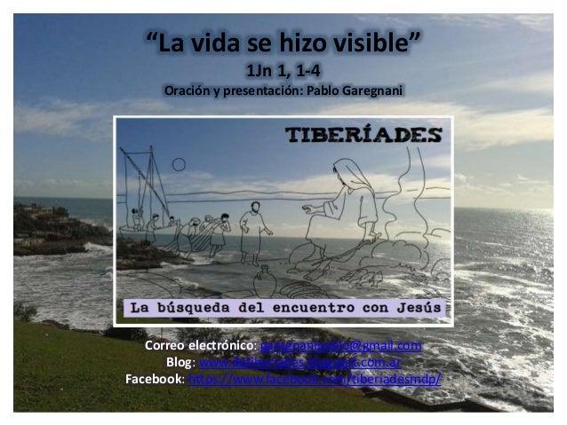 """""""La vida se hizo visible"""" 1Jn 1, 1-4 Oración y presentación: Pablo Garegnani Correo electrónico: garegnanipablo@gmail.com ..."""