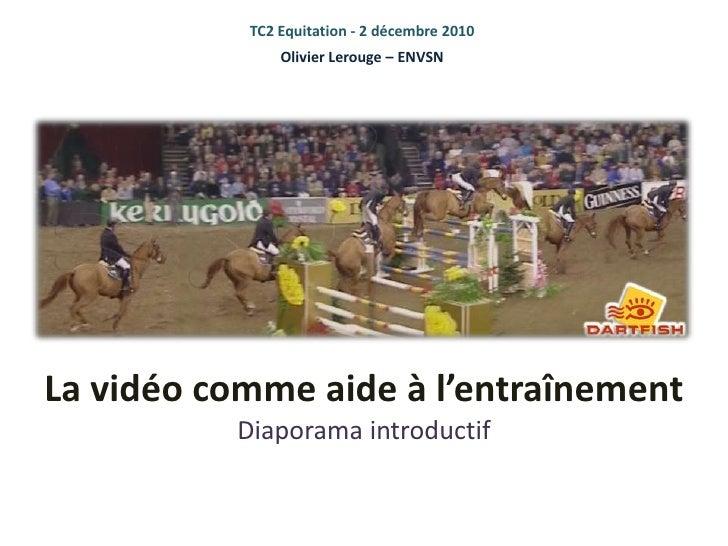 TC2 Equitation - 2 décembre 2010<br />Olivier Lerouge – ENVSN<br />La vidéo comme aide à l'entraînementDiaporama introduct...