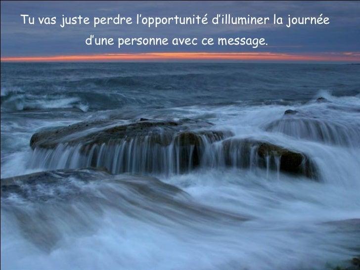 Tu vas juste perdre l'opportunité d'illuminer la journée  d'une personne avec ce message.