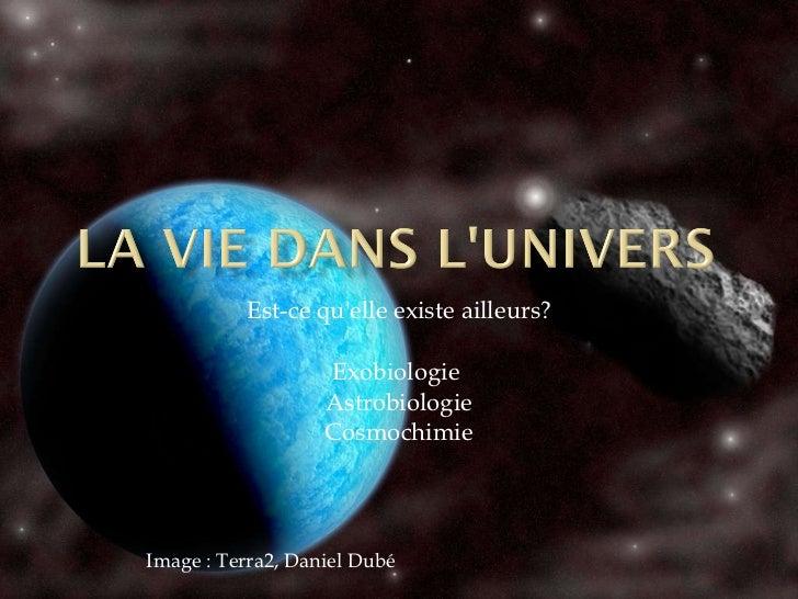 Est-ce qu'elle existe ailleurs? Exobiologie  Astrobiologie Cosmochimie Image : Terra2, Daniel Dubé