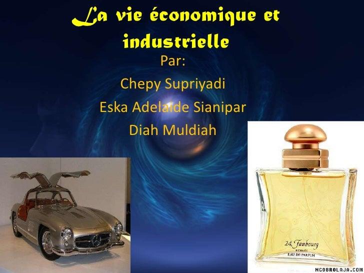 La vie économique et industrielle<br />Par:<br />Chepy Supriyadi<br />Eska Adelaide Sianipar<br />Diah Muldiah<br />