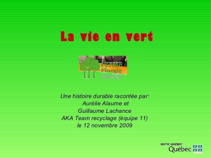 La vie en vert Une histoire durable racontée par: Aurélie Alaume et Guillaume Lachance AKA Team recyclage (équipe 11) le 1...