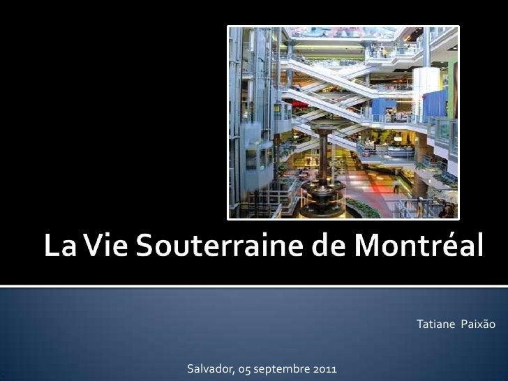 La VieSouterraine de Montréal<br />Tatiane  Paixão<br />Salvador, 05 septembre 2011<br />