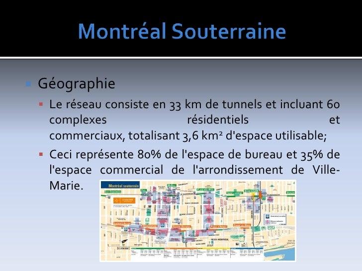 MontréalSouterraine<br />Géographie<br />Le réseau consiste en33kmde tunnels et incluant 60 complexes résidentiels et c...