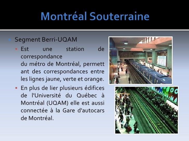 MontréalSouterraine<br />SegmentBerri-UQAM<br />Est une station de correspondance dumétrodeMontréal, permettant des co...