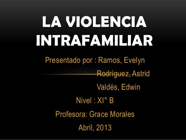 Presentado por : Ramos, EvelynRodríguez, AstridValdés, EdwinNivel : XI° BProfesora: Grace MoralesAbril, 2013LA VIOLENCIAIN...