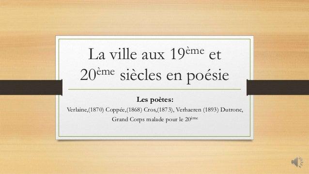 La ville aux 19ème et 20ème siècles en poésie Les poètes: Verlaine,(1870) Coppée,(1868) Cros,(1873), Verhaeren (1893) Dutr...