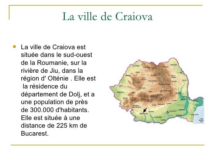 La ville de Craiova   La ville de Craiova est    située dans le sud-ouest    de la Roumanie, sur la    rivière de Jiu, da...