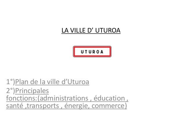 LA VILLE D' UTUROA1°)Plan de la ville d'Uturoa2°)Principalesfonctions:(administrations , éducation ,santé ,transports , én...