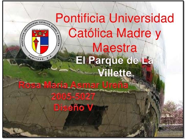 Pontificia Universidad Católica Madre y Maestra <br />...<br />El Parque de La Villette <br />Rosa María Asmar Ureña<br />...