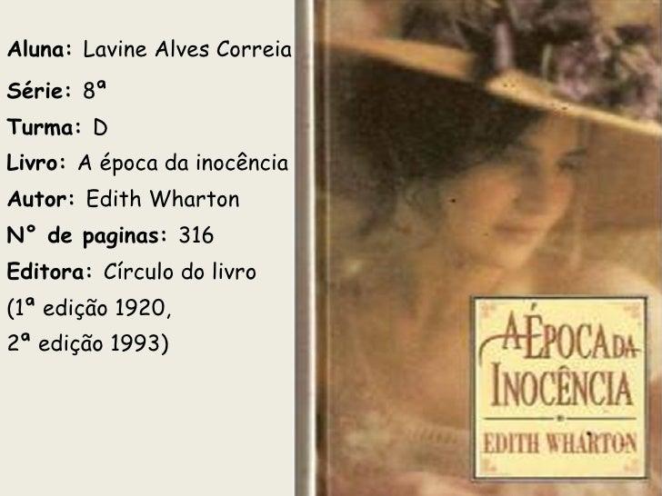Aluna:  Lavine Alves Correia Série:  8ª  Turma:  D Livro:  A época da inocência Autor:  Edith Wharton N° de paginas:  316 ...