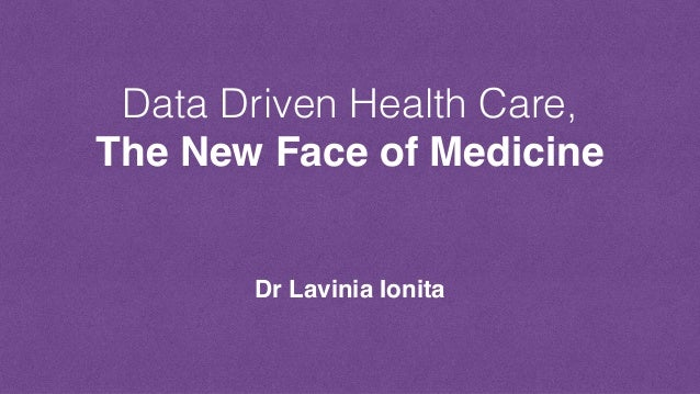 Data Driven Health Care, The New Face of Medicine Dr Lavinia Ionita