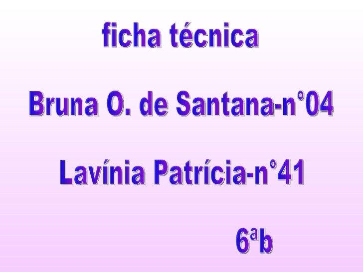 ficha técnica Bruna O. de Santana-n°04 Lavínia Patrícia-n°41 6ªb