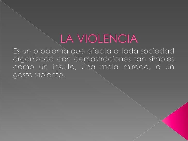 LA VIOLENCIA <br />Es un problema que afecta a toda sociedad organizada con demostraciones tan simples como un insulto, un...