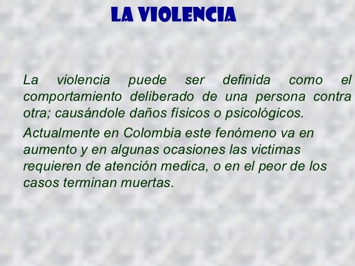 La violencia   La violencia puede ser definida como el comportamiento deliberado de una persona contra otra; causándole da...