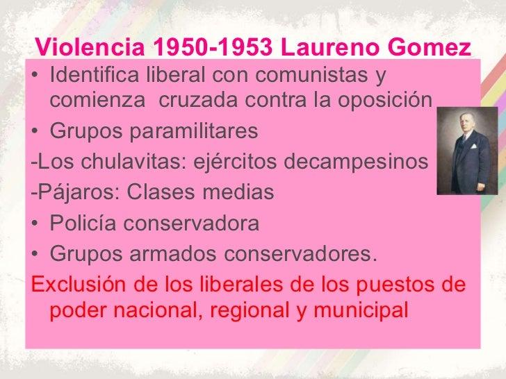 Violencia 1950-1953 Laureno Gomez <ul><li>Identifica liberal con comunistas y comienza  cruzada contra la oposición </li><...