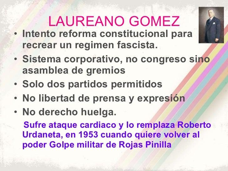 LAUREANO GOMEZ <ul><li>Intento reforma constitucional para recrear un regimen fascista. </li></ul><ul><li>Sistema corporat...