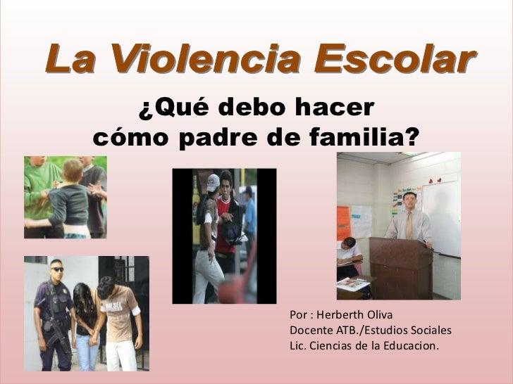 ¿Qué debo hacercómo padre de familia?             Por : Herberth Oliva             Docente ATB./Estudios Sociales         ...