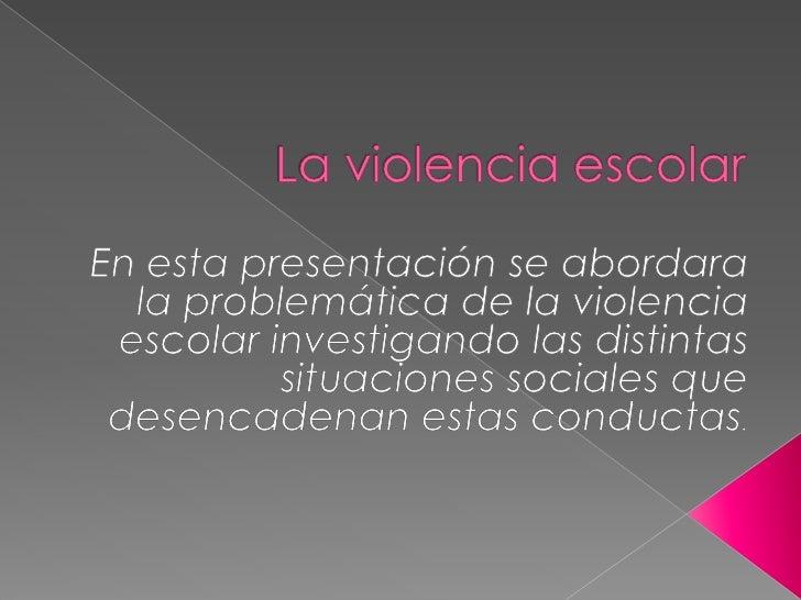 La violencia escolar<br />En esta presentación se abordara la problemática de la violencia escolar investigando las distin...