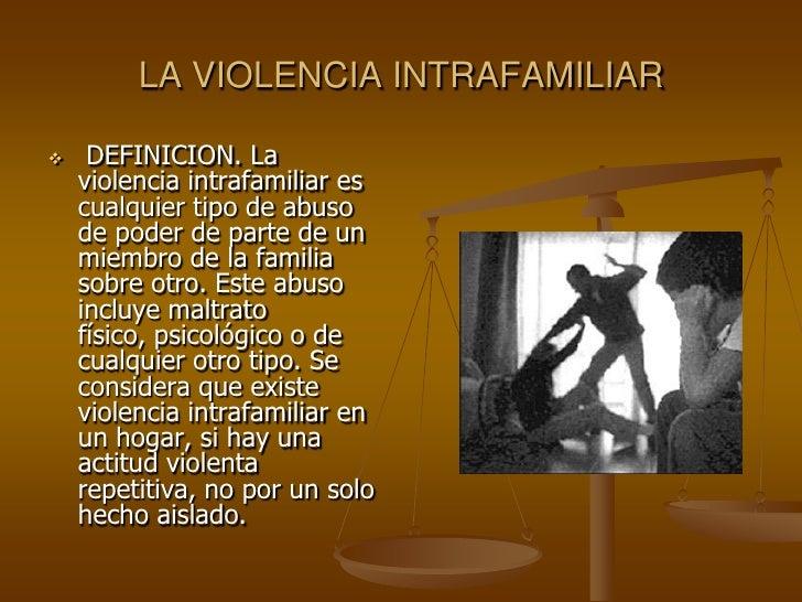 LA VIOLENCIA INTRAFAMILIAR<br /><ul><li> DEFINICION. La violencia intrafamiliar es cualquier tipo de abuso de poder de par...