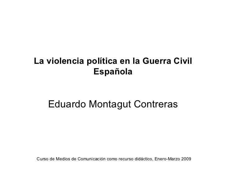 La violencia política en la Guerra Civil              Española     Eduardo Montagut ContrerasCurso de Medios de Comunicaci...