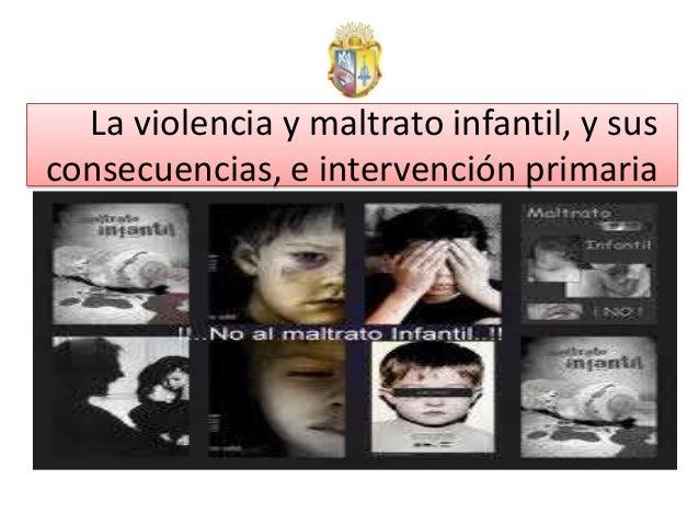 La violencia y maltrato infantil, y susconsecuencias, e intervención primaria