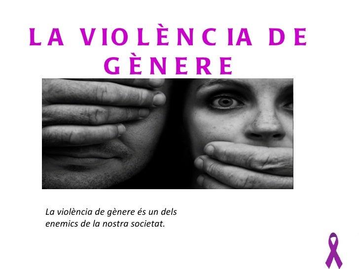 L A V IO L È N C IA D E      GÈNERE La violència de gènere és un dels enemics de la nostra societat.