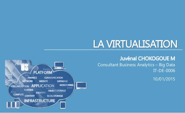 LA VIRTUALISATION Juvénal CHOKOGOUE M Consultant Business Analytics – Big Data IT-DE-0006 10/01/2015