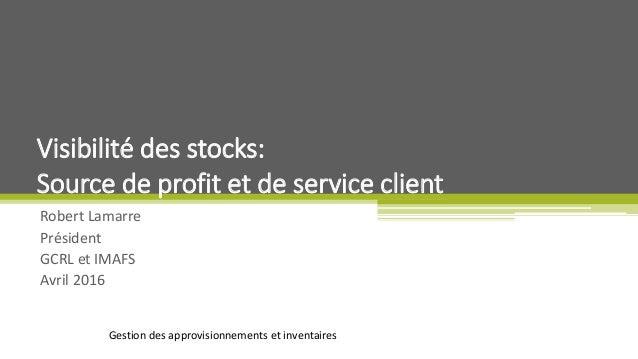 Gestion des approvisionnements et inventaires Robert Lamarre Président GCRL et IMAFS Avril 2016 Visibilité des stocks: Sou...