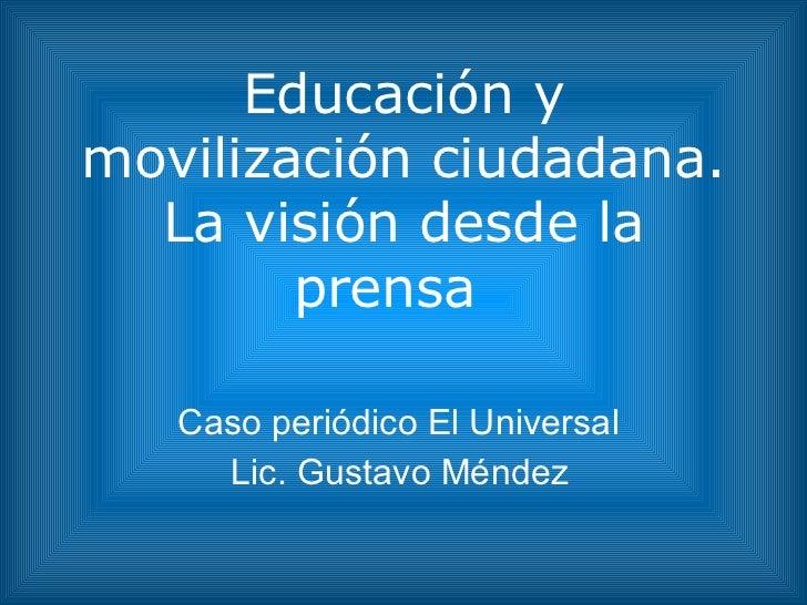 Educación y movilización ciudadana. La visión desde la prensa  Caso periódico El Universal  Lic. Gustavo Méndez