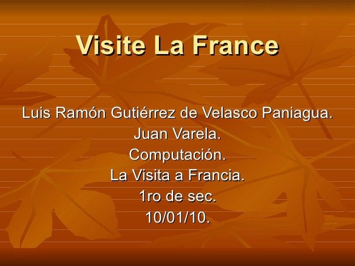 Visite La France Luis Ramón Gutiérrez de Velasco Paniagua. Juan Varela. Computación. La Visita a Francia. 1ro de sec. 10/0...