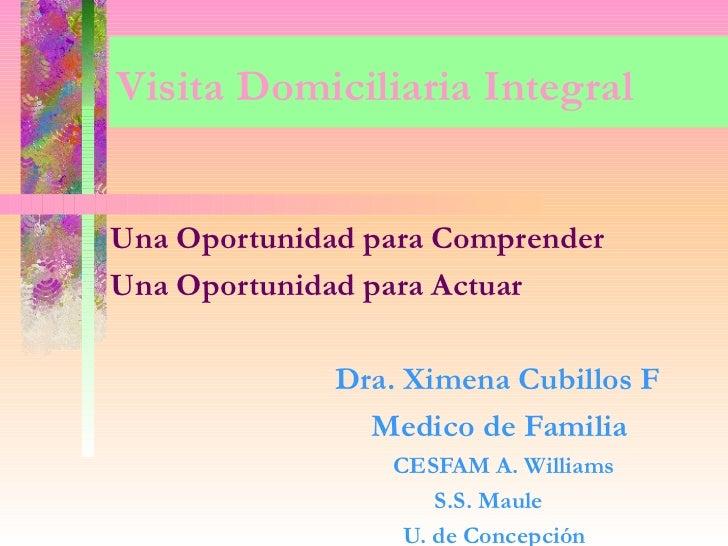 Visita Domiciliaria IntegralUna Oportunidad para ComprenderUna Oportunidad para Actuar              Dra. Ximena Cubillos F...