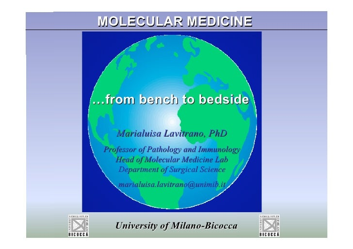 MOLECULAR MEDICINE     …from bench to bedside      Marialuisa Lavitrano, PhD  Professor of Pathology and Immunology     He...