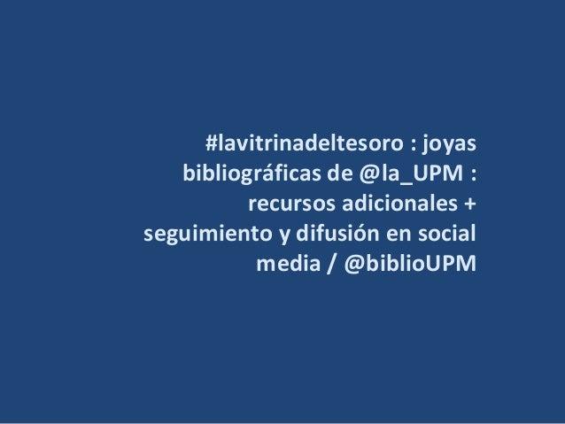 #lavitrinadeltesoro : joyas bibliográficas de @la_UPM : recursos adicionales + seguimiento y difusión en social media / @b...