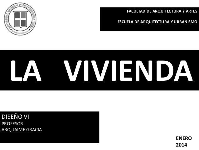 ENERO 2014 LA VIVIENDA DISEÑO VI PROFESOR ARQ. JAIME GRACIA FACULTAD DE ARQUITECTURA Y ARTES ESCUELA DE ARQUITECTURA Y URB...