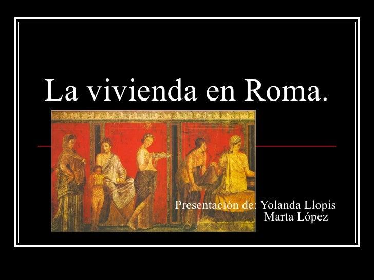 La vivienda en Roma.         Presentación de: Yolanda Llopis                           Marta López
