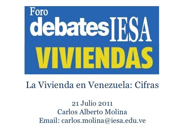 La Vivienda en Venezuela: Cifras<br />21 Julio 2011<br />Carlos Alberto Molina<br />Email: carlos.molina@iesa.edu.ve<br />...