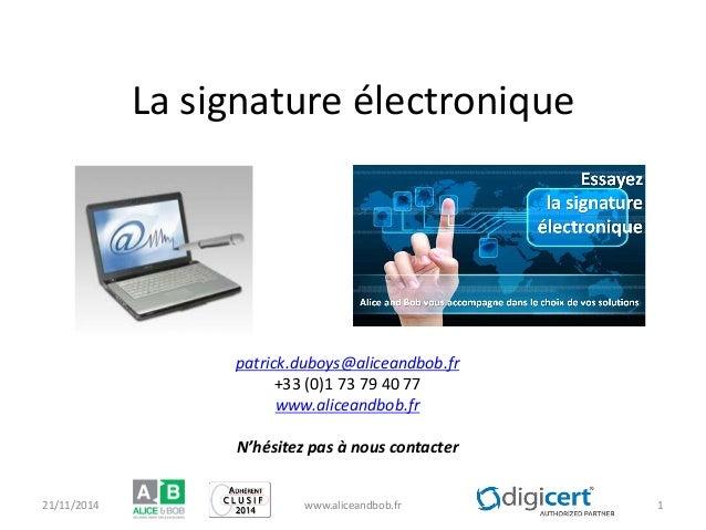 La signature électronique 21/11/2014 www.aliceandbob.fr 1  patrick.duboys@aliceandbob.fr  +33 (0)1 73 79 40 77  www.alicea...