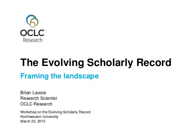 Framing the landscape Brian Lavoie Research Scientist OCLC Research March 23, 2015 Workshop on the Evolving Scholarly Reco...