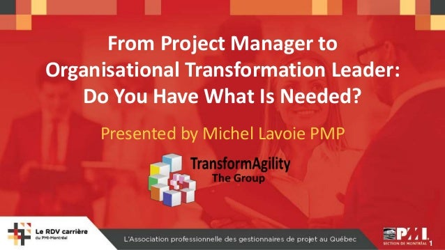 1 From Project Manager to Organisational Transformation Leader: Do You Have What Is Needed? Presented by Michel Lavoie PMP