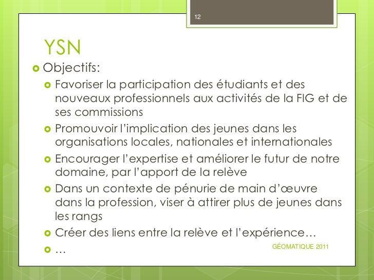 12  YSN Objectifs:     Favoriser la participation des étudiants et des      nouveaux professionnels aux activités de la ...