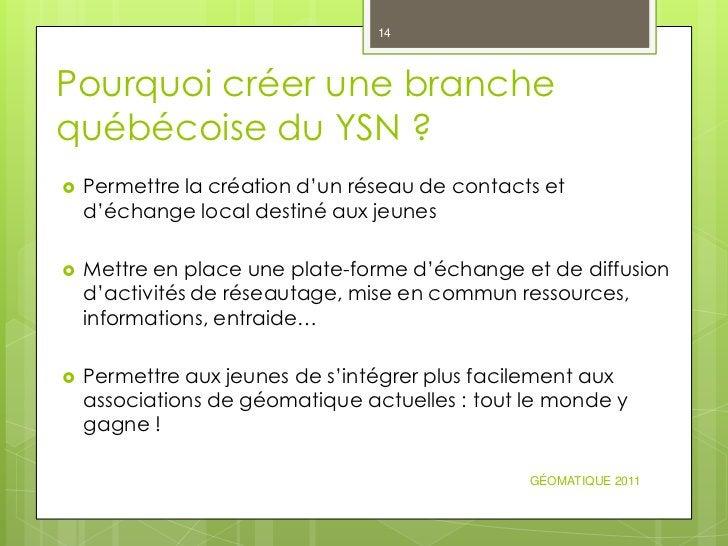 14Pourquoi créer une branchequébécoise du YSN ?   Permettre la création d'un réseau de contacts et    d'échange local des...