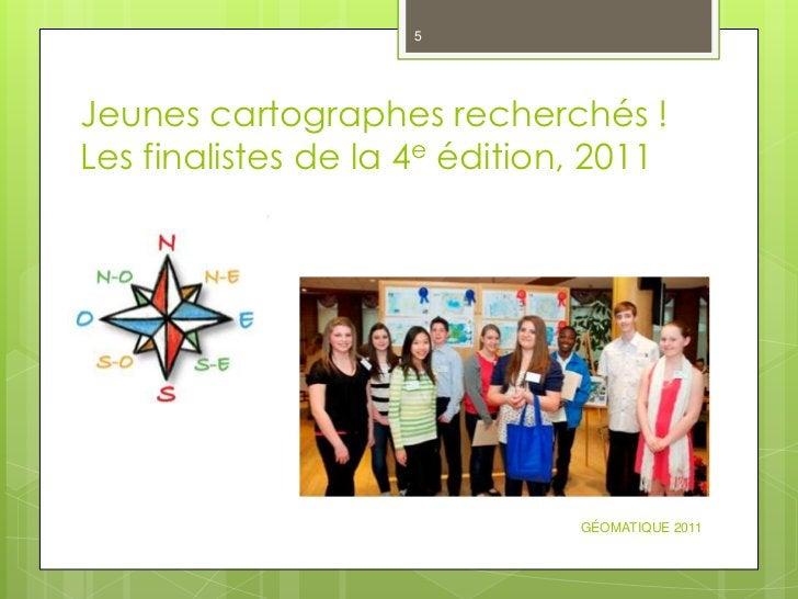 5Jeunes cartographes recherchés !Les finalistes de la 4e édition, 2011                               GÉOMATIQUE 2011
