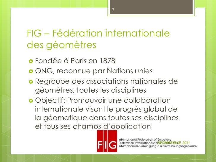 7FIG – Fédération internationaledes géomètres Fondée   à Paris en 1878 ONG, reconnue par Nations unies Regroupe des ass...
