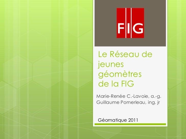 Le Réseau dejeunesgéomètresde la FIGMarie-Renée C.-Lavoie, a.-g.Guillaume Pomerleau, ing. jrGéomatique 2011
