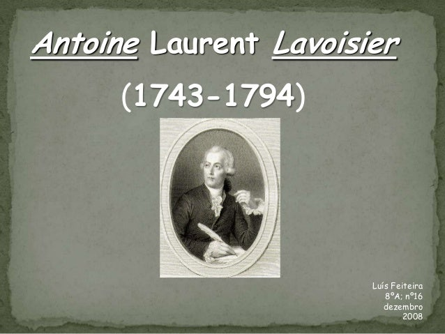Antoine Laurent Lavoisier      (1743-1794)                       Luís Feiteira                          8ºA; nº16         ...
