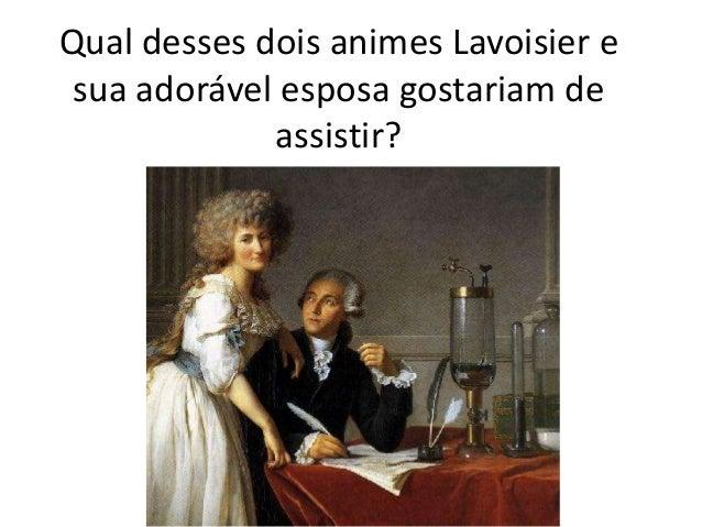 Qual desses dois animes Lavoisier e sua adorável esposa gostariam de assistir?